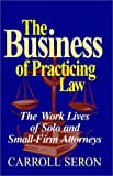 The Business of Practicing Law : The Work Lives of Solo and Small-Firm Attorneys, Seron, Carroll, 1566394066
