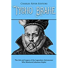 Tycho Brahe: The Life and Legacy of the Legendary Astronomer Who Mentored Johannes Kepler