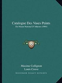Catalogue Des Vases Peints: Du Musee National D'Athenes (1904) par Collignon