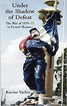 defeat in war. under the shadow of defeat war 187071 in french memory 18701871