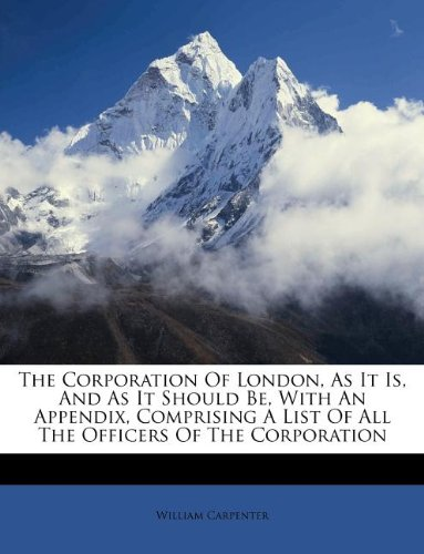 Read Online The Corporation Of London, As It Is, And As It Should Be, With An Appendix, Comprising A List Of All The Officers Of The Corporation pdf