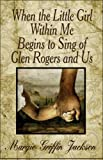 When the Little Girl Within Me Begins to Sing of Glen Rogers and Us, Margie Griffin Jackson, 1605630144