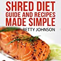 Shred Diet Guide and Recipes Made Simple: Concise Guide and 50 Surprisingly Simple Recipes following Ian K. Smith's Six Week Cycle Shred Diet Plan Audiobook by Betty Johnson Narrated by Christy Lynn