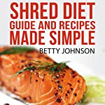 Shred Diet Guide and Recipes Made Simple: Concise Guide and 50 Surprisingly Simple Recipes following Ian K. Smith's Six Week Cycle Shred Diet Plan | Betty Johnson