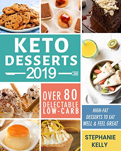 Keto Desserts 2019: Over 80 Delectable Low-Carb, High-Fat Desserts to Eat Well & Feel Great by Stephanie Kelly