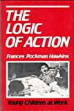The Logic of Action : Young Children at Work, Hawkins, Frances P., 0870811614