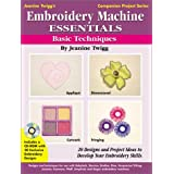 Embroidery Machine Essentials - Basic Techniques: Jeanine Twigg's Companion Project Series #1