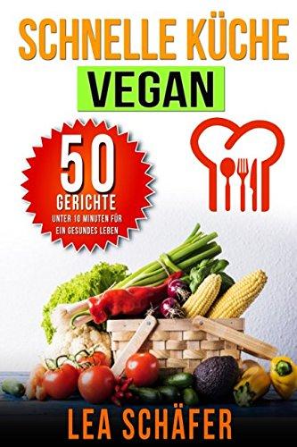 Schnelle Küche Vegan: 50 Gerichte unter 10 Minuten für ein gesundes Leben