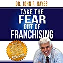 Take the Fear out of Franchising Audiobook by Dr. John P. Hayes Narrated by Dr. John P. Hayes