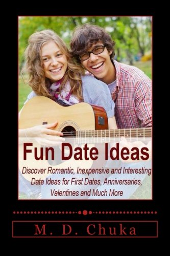 Fun Date Ideas: Discover Romantic, Inexpensive and Interesting Date Ideas for First Dates, Anniversaries, Valentines and Much - For Ideas Valentines Date