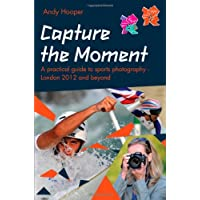 Capture the Moment : A Practical Guide to Sports Photography – London 2012 and Beyond : An Official London 2012 Games Publication