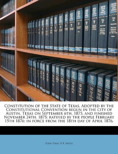 Constitution of the State of Texas. Adopted by the Constitutional Convention begun in the city of Austin, Texas on September 6th, 1875, and finished ... in force from the 18th day of April 1876. pdf