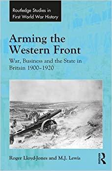 Book Arming the Western Front: War, Business and the State in Britain 1900–1920 (Routledge Studies in First World War History)
