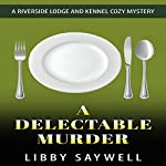 A Delectable Murder: A Riverside Lodge and Kennel Cozy Mystery, Volume 4 | Libby Saywell