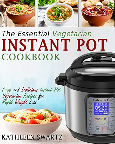 The Essential Vegetarian Instant Pot Cookbook: Easy and Delicious Instant Pot Vegetarian Recipes for Rapid Weight Loss (Instant Pot Vegetarian Cookbook) by Kathleen  Swartz