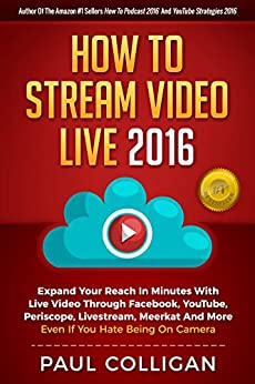 How To Stream Video Live 2016: Expand Your Reach In Minutes With Live Video Through Facebook, YouTube, Periscope, Livestream, Meerkat And More - Even If You Hate Being On Camera by [Colligan, Paul]