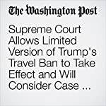 Supreme Court Allows Limited Version of Trump's Travel Ban to Take Effect and Will Consider Case in Fall | Robert Barnes