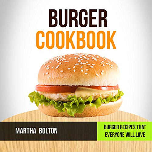 Burger Cookbook: Burger Recipes That Everyone Will Love by Martha Bolton