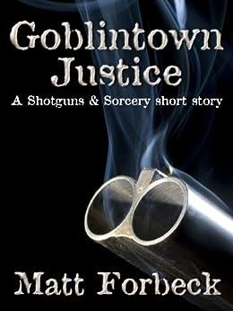 Goblintown Justice (Shotguns & Sorcery) by [Forbeck, Matt]