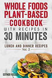 Whole Foods Plant-based Cookbook With Recipes In 30 Minutes (Lunch And Dinner Recipes) Vol. 2