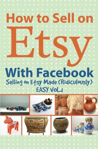 How to Sell on Etsy With Facebook: (Selling on Etsy Made Ridiculously Easy Vol.1)