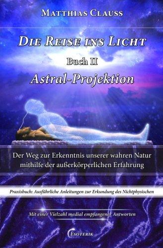Read Online Die Reise ins Licht - Astral-Projektion: Der Weg zur Erkenntnis unserer wahren Natur mithilfe der außerkörperlichen Erfahrung (Volume 2) (German Edition) PDF