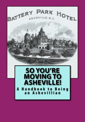 So You're Moving to Asheville!: A Handbook to Being an Ashevillian - Asheville Nc