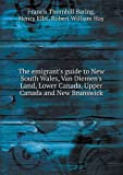 img - for The emigrant's guide to New South Wales, Van Diemen's Land, Lower Canada, Upper Canada and New Brunswick book / textbook / text book