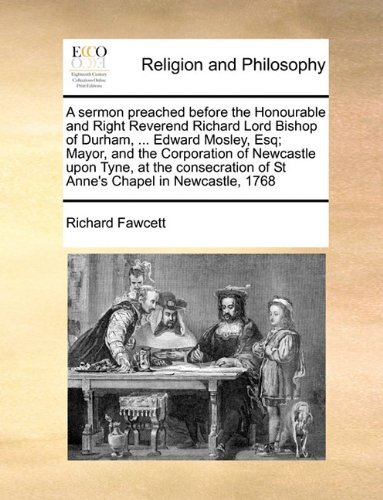 A sermon preached before the Honourable and Right Reverend Richard Lord Bishop of Durham, ... Edward Mosley, Esq; Mayor, and the Corporation of ... of St Anne's Chapel in Newcastle, 1768 by Richard Fawcett (2010-06-16)
