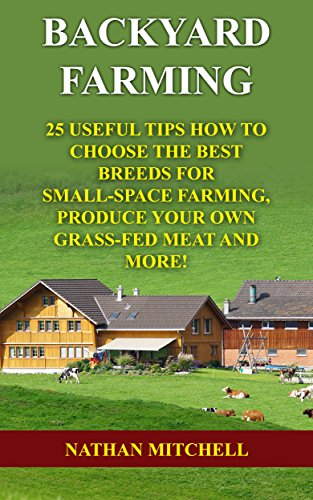 Backyard Farming: 25 Useful Tips How To Choose the Best Breeds for Small-Space Farming, Produce Your Own Grass-Fed Meat And More! by [Mitchell , Nathan ]