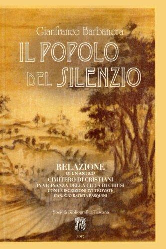 Il Popolo del Silenzio: Relazione di un antico cimitero di Cristiani in vicinanza della citta' di Chiusi con le iscrizioni ivi trovate (Italian Edition)