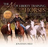The Art of Liberty Training for Horses: Attain New Levels of Leadership, Unity, Feel, Engagement, and Purpose in All That You Do with Your Horse (English Edition)