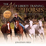 The Art of Liberty Training for Horses: Attain New Levels of Leadership, Unity, Feel, Engagement, and Purpose in All…