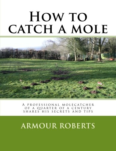 How to catch a mole: A professional molecatcher of a quarter of a century shares his secrets and tips by Brand: CreateSpace Independent Publishing Platform