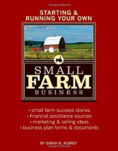 Starting & Running Your Own Small Farm Business: Small-Farm Success Stories * Financial Assistance Sources * Marketing & Selling Ideas * Business Plan Forms & Documents from Storey Publishing, LLC