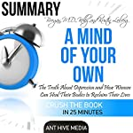 Summary A Mind of Your Own: The Truth About Depression and How Women Can Heal Their Bodies to Reclaim Their Lives by Kelly Brogan, MD and Kristin Loberg |  Ant Hive Media
