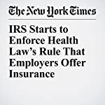 IRS Starts to Enforce Health Law's Rule That Employers Offer Insurance | Stacy Cowley