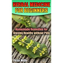 Herbal Medicine for Beginners: Homemade Remedies for Staying Healthy without Pills: (Herbal Medicine, Medicinal Herbs)