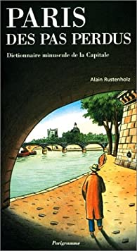 Paris des pas perdus : Dictionnaire minuscule de la capitale par Alain Rustenholz