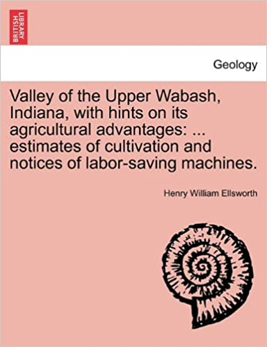 Valley of the Upper Wabash, Indiana, with hints on its agricultural advantages: ... estimates of cultivation and notices of labor-saving machines.