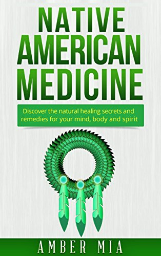 Native American Medicine: Discover the Natural Healing Secrets and Remedies for Your Mind, Body and Spirit (Native American Medicine, Natural Remedies, ... Treatment, Herbal, Naturopathy Book 1) by [Mia, Amber]