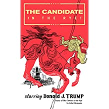 The Candidate in the Rye: A Parody of The Catcher in the Rye starring Donald J. Trump