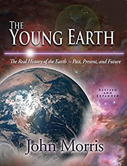 The Young Earth: The Real History of the Earth - Past, Present, and Future by [Morris, John]
