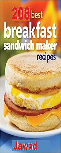 208 Best Breakfast Sandwich Maker Recipes: 208 Breakfast Sandwiches You Can Make At Home With A Breakfast Sandwich Maker Easily Today!