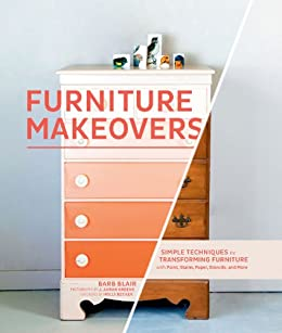 Furniture Makeovers: Simple Techniques for Transforming Furniture with Paint, Stains, Paper, Stencils, and More by [Blair, Barbara]