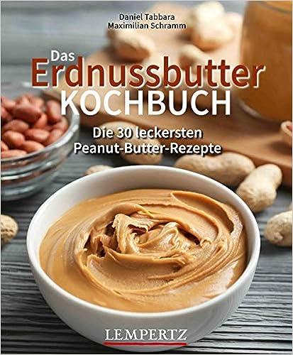 Das Erdnussbutter Kochbuch: Die 30 leckersten Peanut-Butter-Rezepte