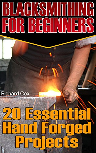Blacksmithing For Beginners: 20 Essential Hand Forged Projects : (Blacksmith, How To Blacksmith, How To Blacksmithing, Metal Work, Knife Making, Bladesmith, ... (Blacksmithing And Knifemaking Book 1) by [Cox, Richard ]