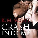 Crash Into Me: Heart of Stone, Book 1 | K. M. Scott