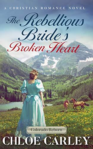 - The Rebellious Bride's Broken Heart: An Inspirational Historical Romance Novel (Colorado Reborn Book 5)