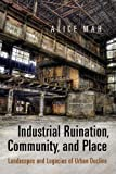 Industrial Ruination, Community, and Place : Landscapes and Legacies of Urban Decline, Mah, Alice A., 1442645490